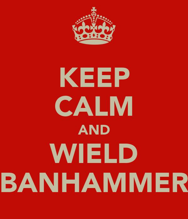 KEEP CALM AND WIELD BANHAMMER