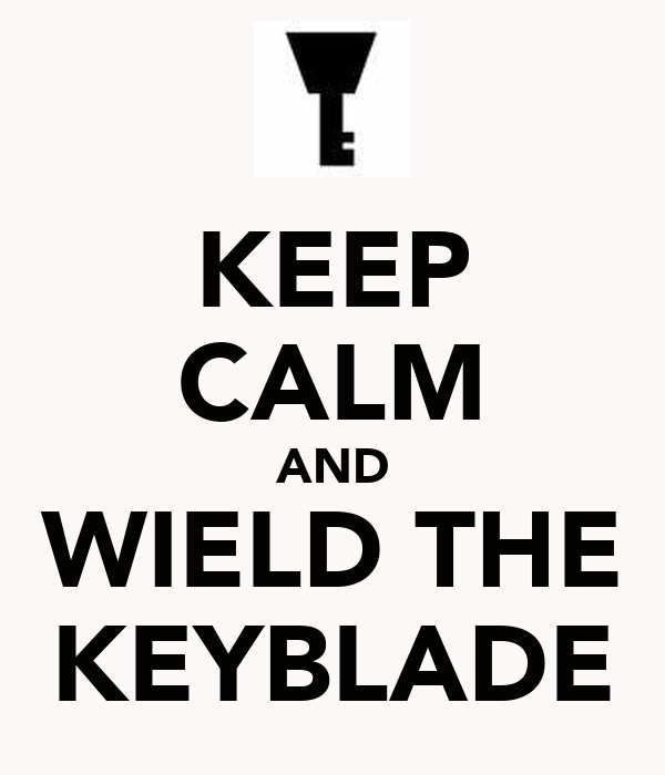 KEEP CALM AND WIELD THE KEYBLADE