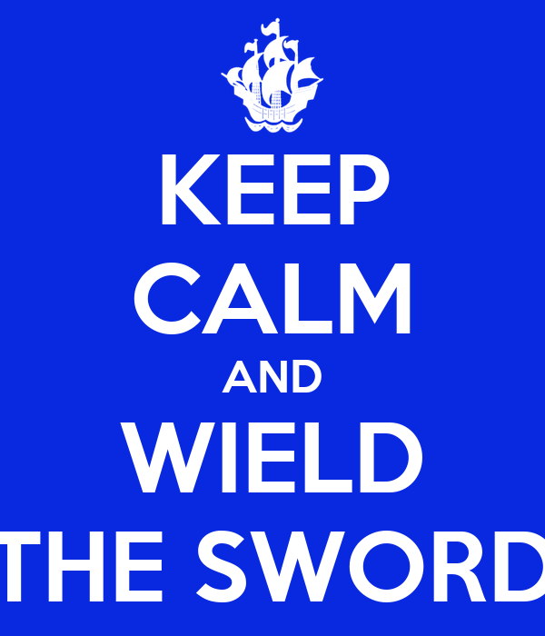 KEEP CALM AND WIELD THE SWORD
