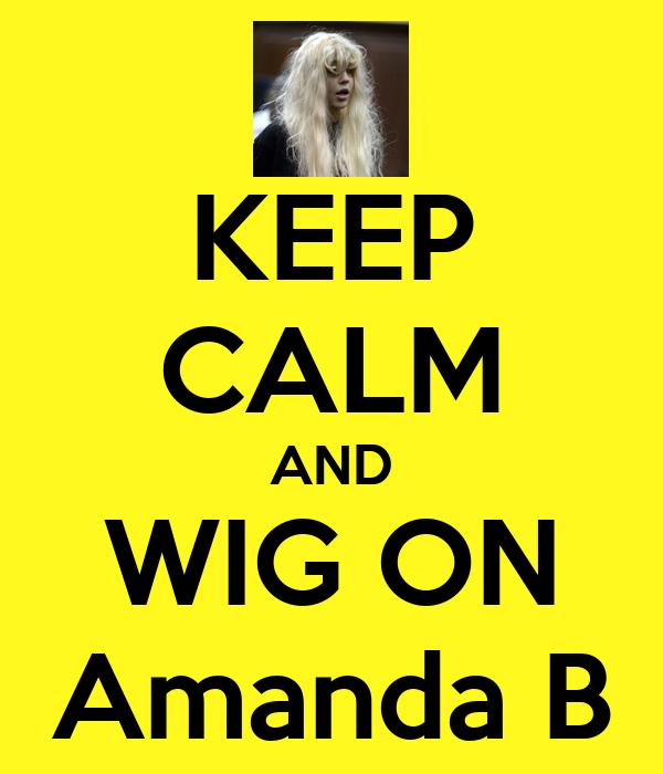 KEEP CALM AND WIG ON Amanda B