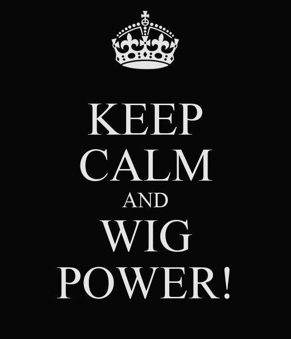 KEEP CALM AND WIG POWER!