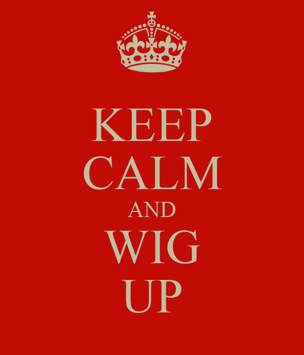 KEEP CALM AND WIG UP