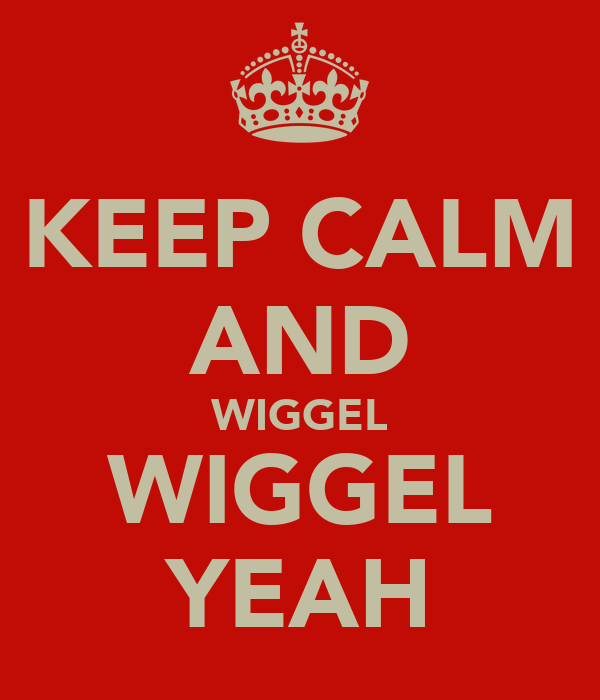 KEEP CALM AND WIGGEL WIGGEL YEAH