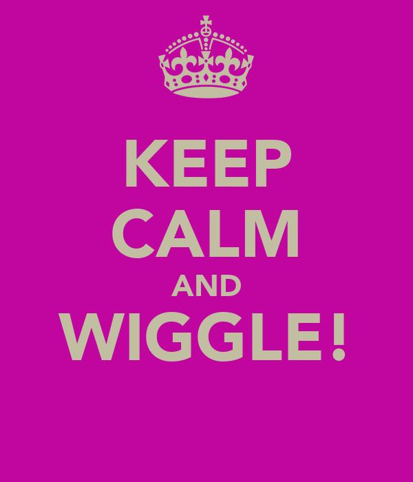 KEEP CALM AND WIGGLE!