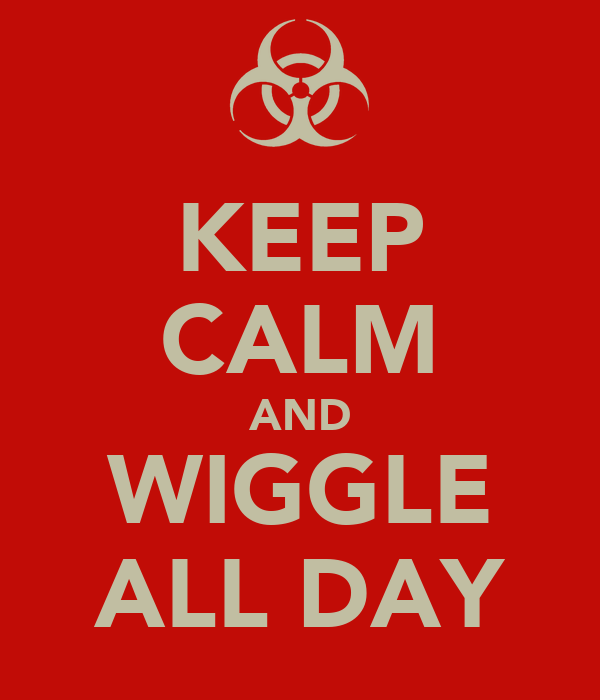 KEEP CALM AND WIGGLE ALL DAY