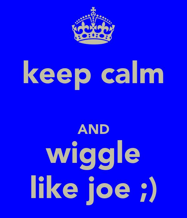 keep calm  AND wiggle like joe ;)