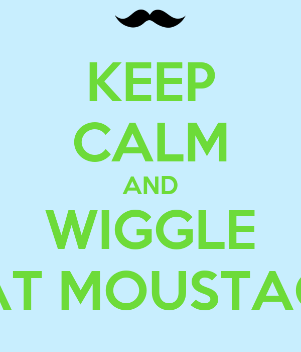 KEEP CALM AND WIGGLE THAT MOUSTACHE