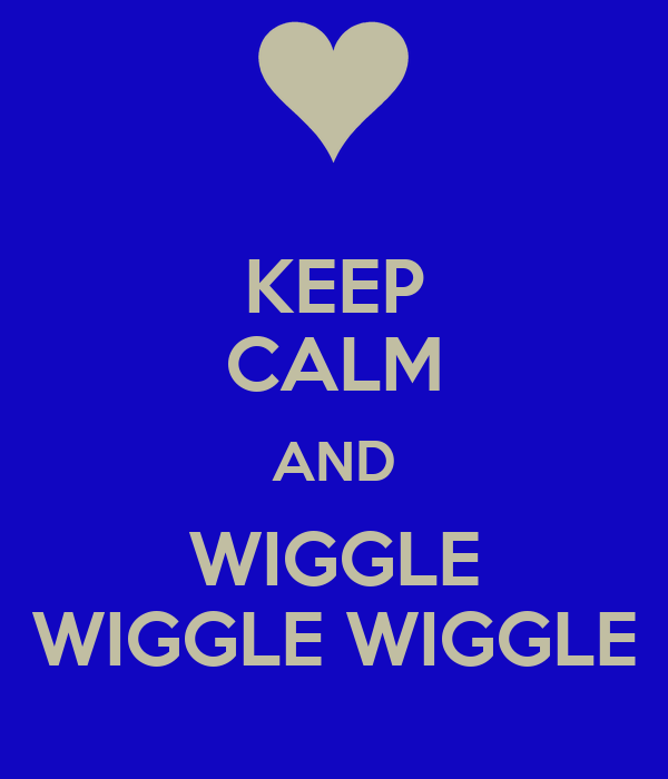 KEEP CALM AND WIGGLE WIGGLE WIGGLE