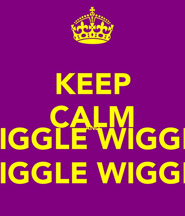 KEEP CALM AND WIGGLE WIGGLE WIGGLE WIGGLE