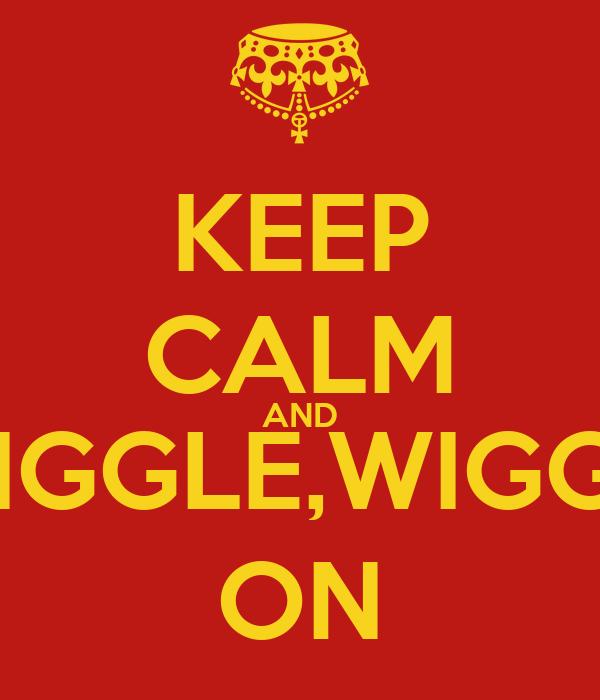 KEEP CALM AND WIGGLE, WIGGLE,WIGGLE,WIGGLE ON