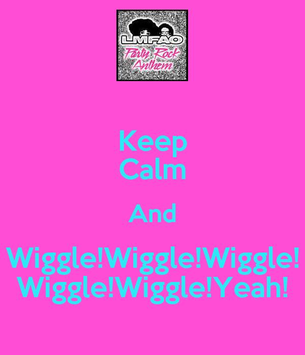 Keep Calm And Wiggle!Wiggle!Wiggle! Wiggle!Wiggle!Yeah!