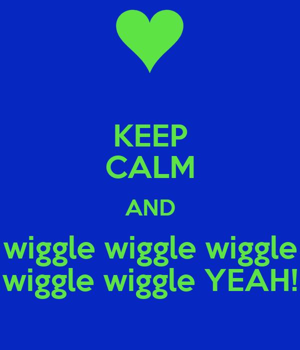 KEEP CALM AND wiggle wiggle wiggle wiggle wiggle YEAH!