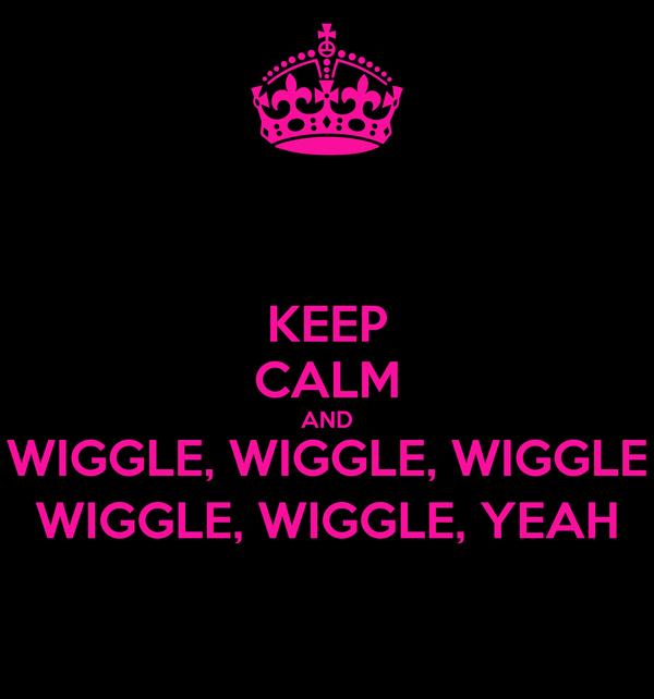 KEEP CALM AND WIGGLE, WIGGLE, WIGGLE WIGGLE, WIGGLE, YEAH