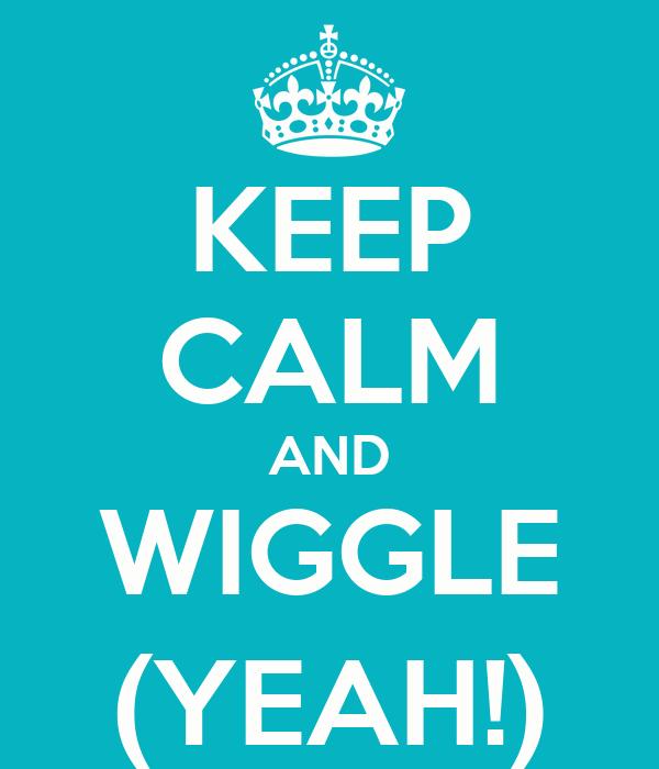 KEEP CALM AND WIGGLE (YEAH!)