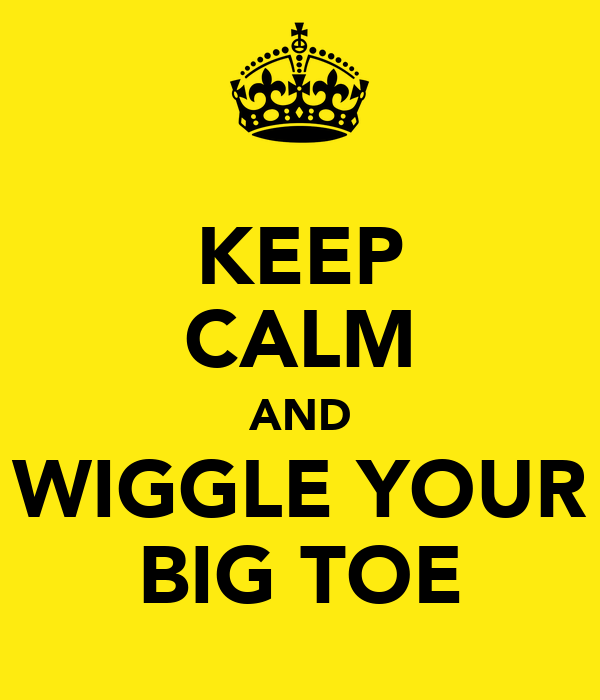 KEEP CALM AND WIGGLE YOUR BIG TOE