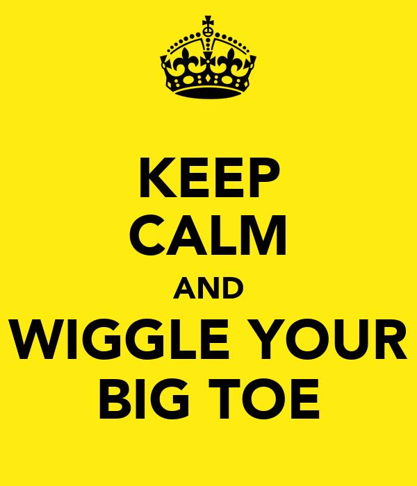 KEEP CALM AND WIGGLE YOUR BIG TOE