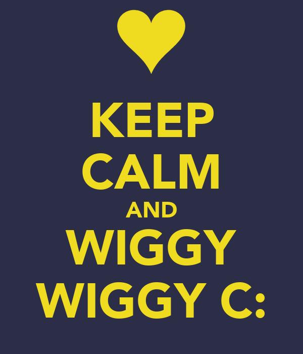 KEEP CALM AND WIGGY WIGGY C: