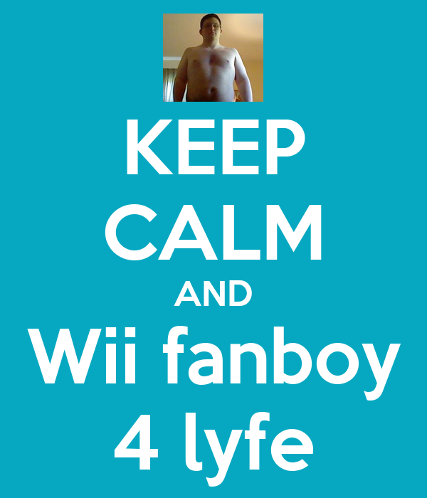 KEEP CALM AND Wii fanboy 4 lyfe