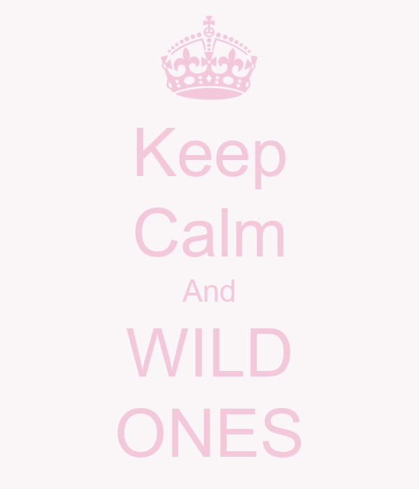 Keep Calm And WILD ONES