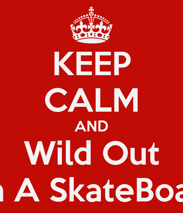 KEEP CALM AND Wild Out On A SkateBoard