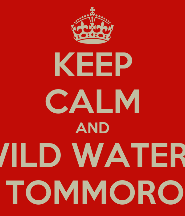 KEEP CALM AND WILD WATERS IS TOMMOROW
