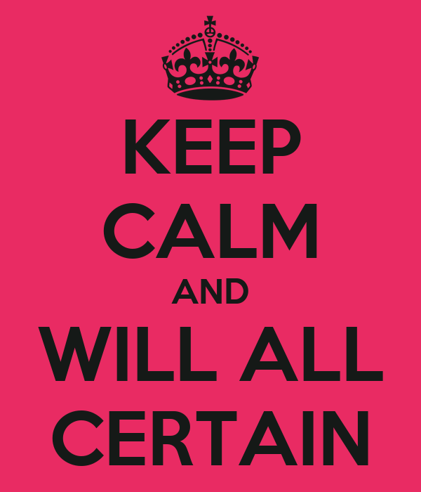KEEP CALM AND WILL ALL CERTAIN