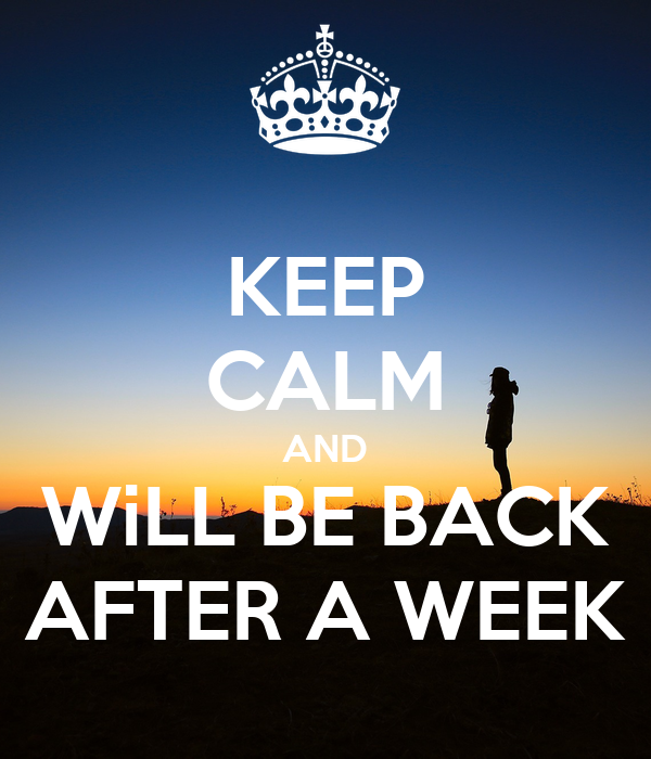 KEEP CALM AND WiLL BE BACK AFTER A WEEK