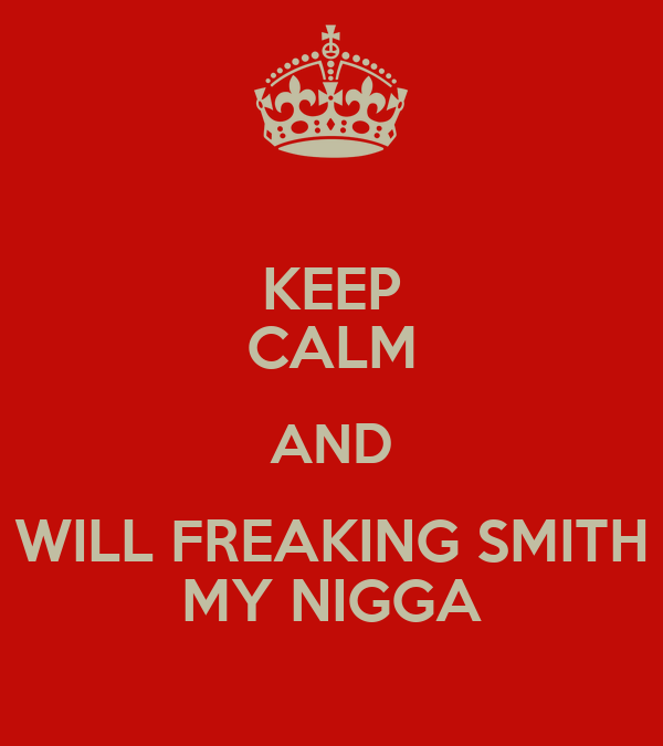 KEEP CALM AND WILL FREAKING SMITH MY NIGGA