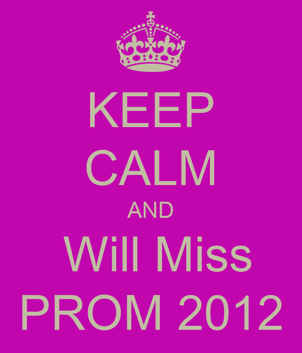KEEP CALM AND  Will Miss PROM 2012