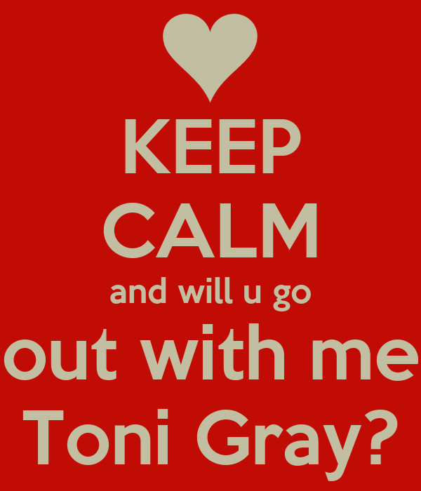KEEP CALM and will u go out with me Toni Gray?