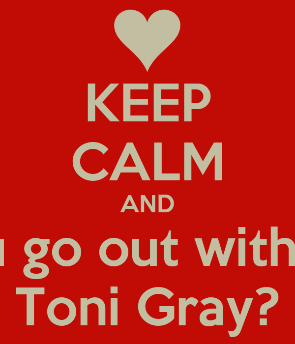 KEEP CALM AND will u go out with me? Toni Gray?