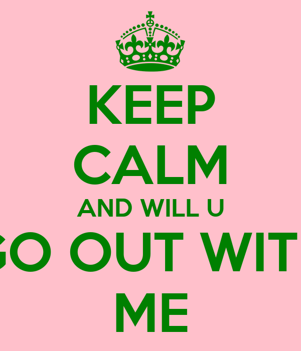 KEEP CALM AND WILL U GO OUT WITH ME