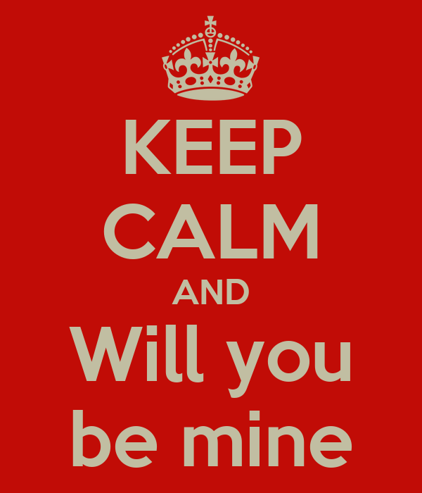 KEEP CALM AND Will you be mine
