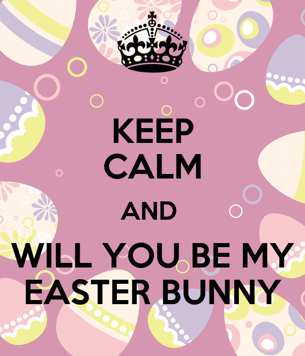 KEEP CALM AND  WILL YOU BE MY EASTER BUNNY