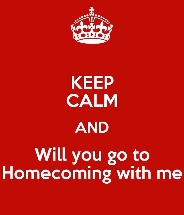 KEEP CALM AND Will you go to Homecoming with me