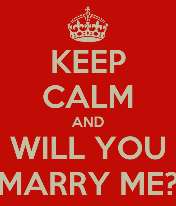 KEEP CALM AND WILL YOU MARRY ME?
