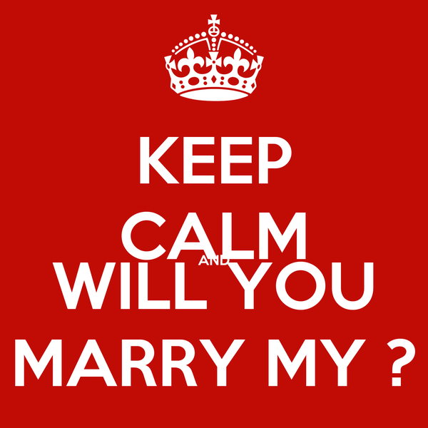 KEEP CALM AND WILL YOU MARRY MY ?