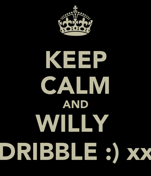 KEEP CALM AND WILLY  DRIBBLE :) xx