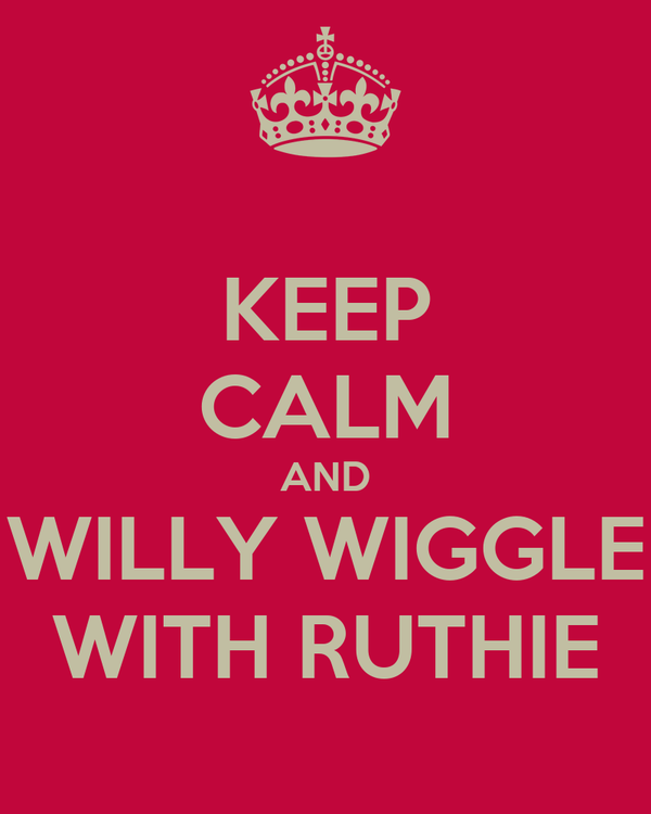 KEEP CALM AND WILLY WIGGLE WITH RUTHIE