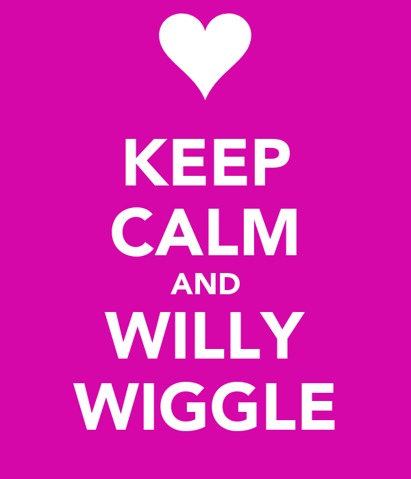 KEEP CALM AND WILLY WIGGLE