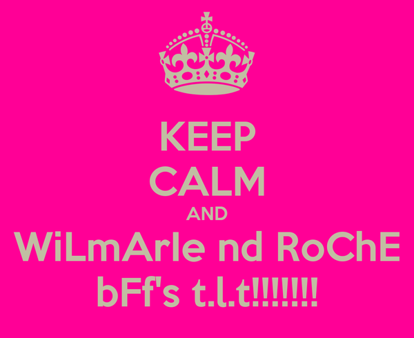 KEEP CALM AND WiLmArIe nd RoChE bFf's t.l.t!!!!!!!