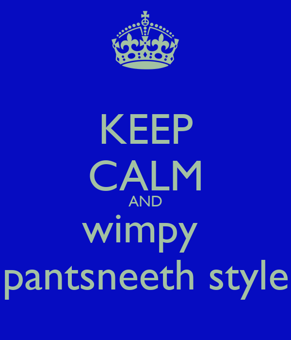 KEEP CALM AND wimpy  pantsneeth style