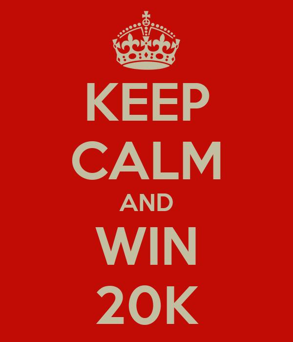 KEEP CALM AND WIN 20K
