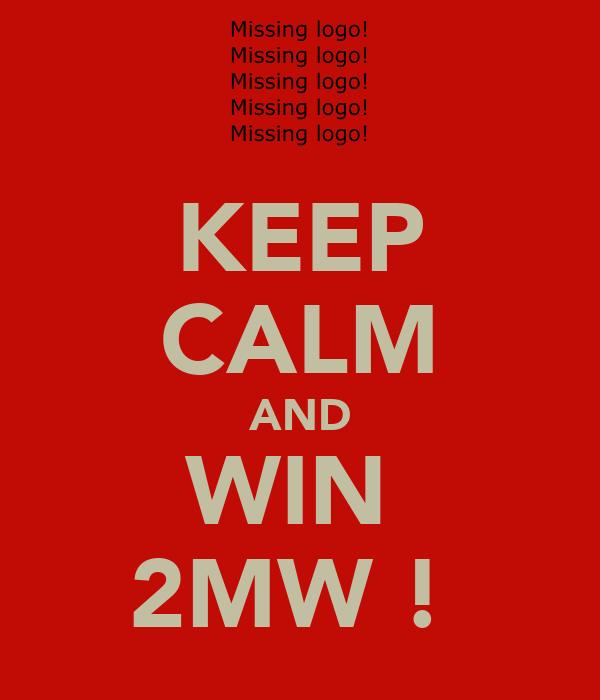 KEEP CALM AND WIN  2MW !