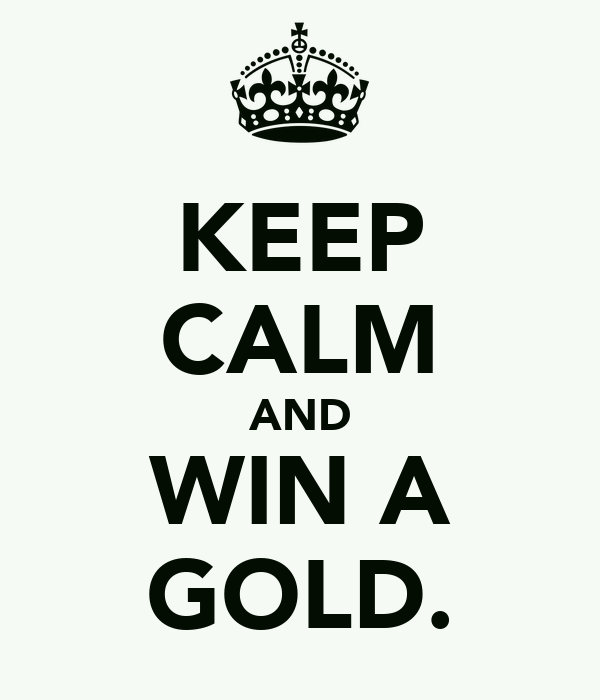 KEEP CALM AND WIN A GOLD.