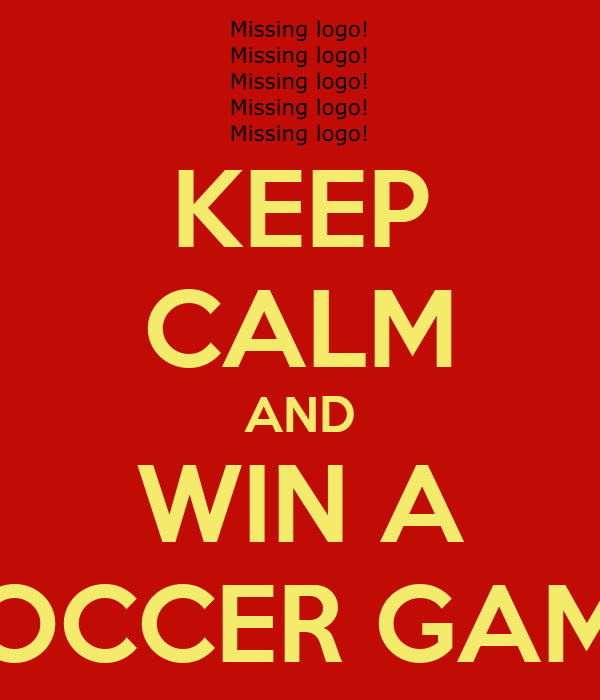 KEEP CALM AND WIN A SOCCER GAME