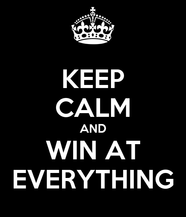 KEEP CALM AND WIN AT EVERYTHING