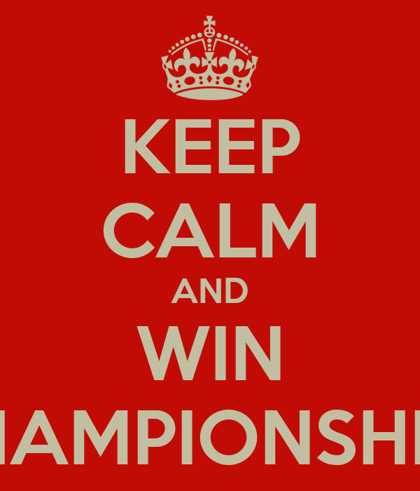 KEEP CALM AND WIN CHAMPIONSHIPS