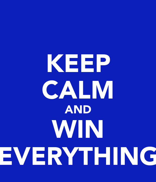 KEEP CALM AND WIN EVERYTHING