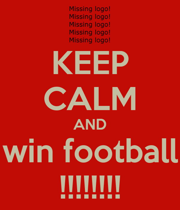 KEEP CALM AND win football !!!!!!!!